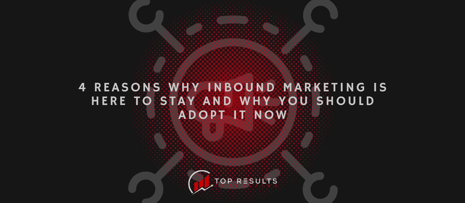 Reasons Why Inbound Marketing Is Here To Stay And Why You Should Adopt It Now